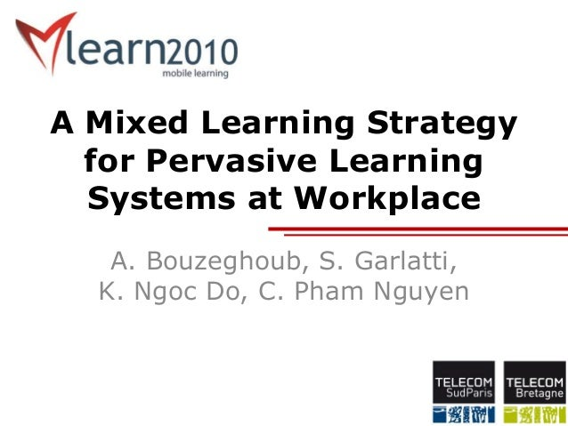 A Mixed Learning Strategy for Pervasive Learning Systems at Workplace A. Bouzeghoub, S. Garlatti, K. Ngoc Do, C. Pham Nguy...