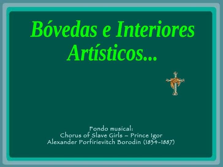 Bóvedas e Interiores  Artísticos... Fondo musical: Chorus of Slave Girls – Prince Igor Alexander Porfirievitch Borodin (18...