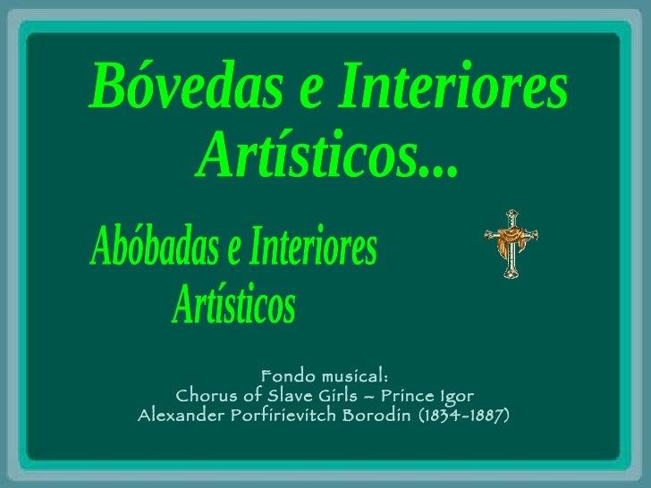 Abóbadas e Interiores Artísticos Bóvedas e Interiores  Artísticos... Fondo musical: Chorus of Slave Girls – Prince Igor Al...
