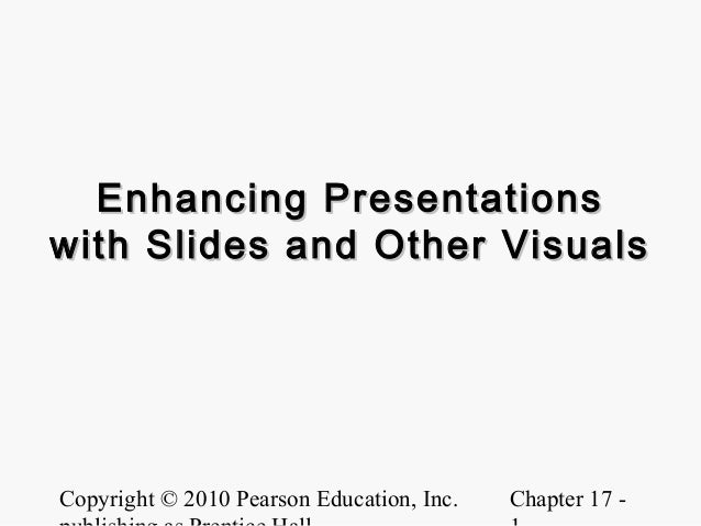 Enhancing Presentationswith Slides and Other VisualsCopyright © 2010 Pearson Education, Inc.   Chapter 17 -