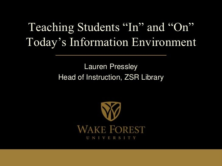"""Teaching Students """"In"""" and """"On""""Today's Information Environment            Lauren Pressley     Head of Instruction, ZSR Lib..."""