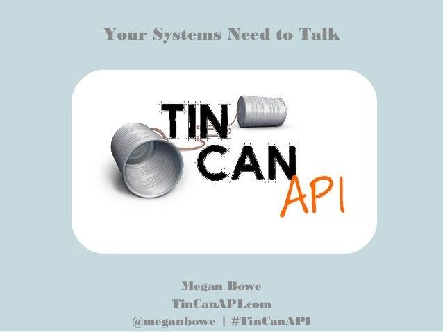 Your Systems Need to TalkMegan BoweTinCanAPI.com@meganbowe | #TinCanAPI