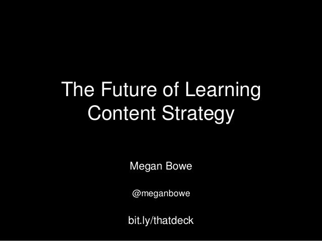 The Future of Learning Content Strategy Megan Bowe @meganbowe  bit.ly/thatdeck