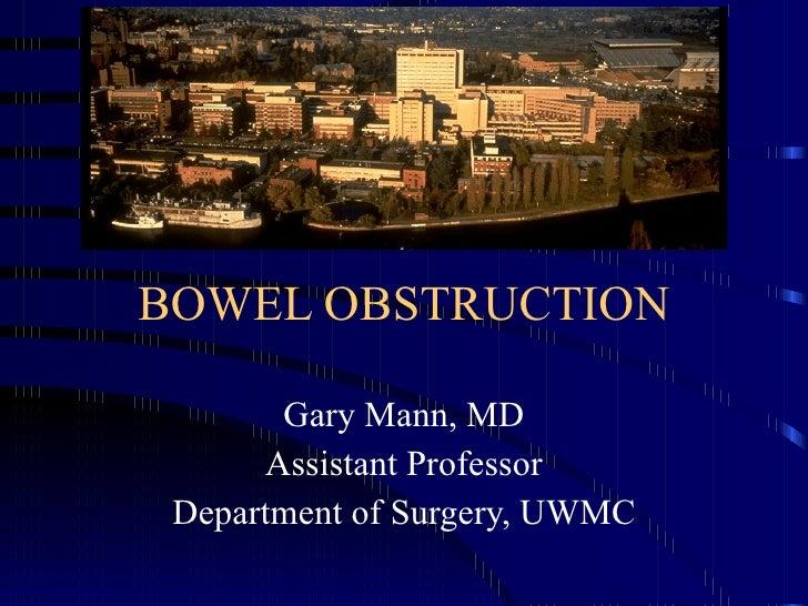 BOWEL OBSTRUCTION Gary Mann, MD Assistant Professor Department of Surgery, UWMC