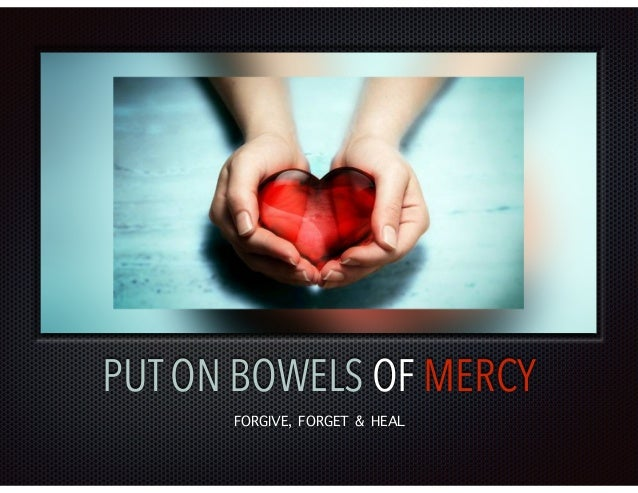 PUT ON BOWELS OF MERCY FORGIVE, FORGET & HEAL