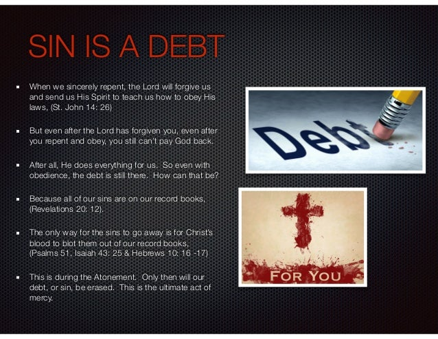 SIN IS A DEBT When we sincerely repent, the Lord will forgive us and send us His Spirit to teach us how to obey His laws, ...