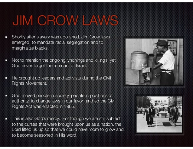 JIM CROW LAWS Shortly after slavery was abolished, Jim Crow laws emerged, to mandate racial segregation and to marginalize...