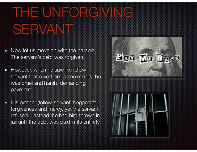 THE UNFORGIVING SERVANT Now let us move on with the parable. The servant's debt was forgiven. However, when he saw his fel...