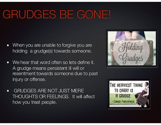 GRUDGES BE GONE! When you are unable to forgive you are holding a grudge(s) towards someone. We hear that word often so le...