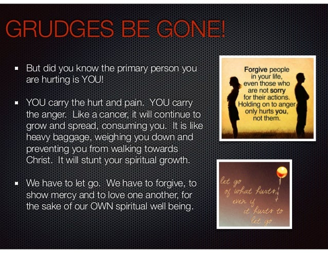 GRUDGES BE GONE! But did you know the primary person you are hurting is YOU! YOU carry the hurt and pain. YOU carry the an...