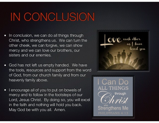 IN CONCLUSION In conclusion, we can do all things through Christ, who strengthens us. We can turn the other cheek, we can ...