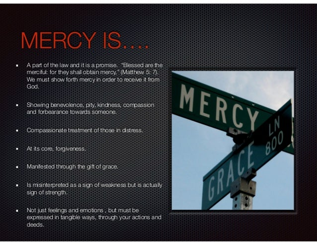 """MERCY IS…. A part of the law and it is a promise. """"Blessed are the merciful: for they shall obtain mercy,"""" (Matthew 5: 7)...."""