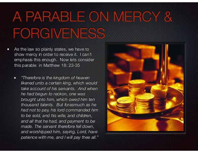 A PARABLE ON MERCY & FORGIVENESS As the law so plainly states, we have to show mercy in order to receive it. I can't empha...