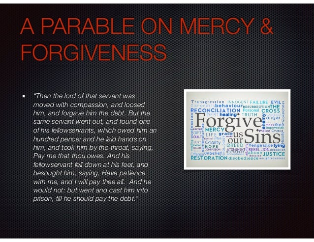 """A PARABLE ON MERCY & FORGIVENESS """"Then the lord of that servant was moved with compassion, and loosed him, and forgave him..."""