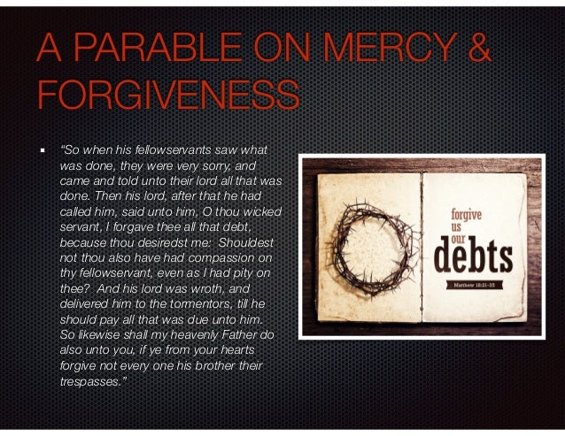 """A PARABLE ON MERCY & FORGIVENESS """"So when his fellowservants saw what was done, they were very sorry, and came and told un..."""