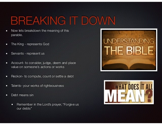 BREAKING IT DOWN Now lets breakdown the meaning of this parable. The King - represents God Servants - represent us Account...