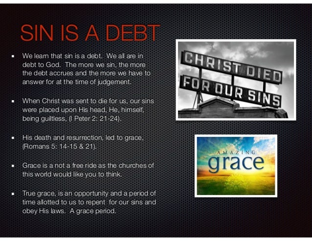 SIN IS A DEBT We learn that sin is a debt. We all are in debt to God. The more we sin, the more the debt accrues and the m...