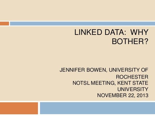 LINKED DATA: WHY BOTHER?  JENNIFER BOWEN, UNIVERSITY OF ROCHESTER NOTSL MEETING, KENT STATE UNIVERSITY NOVEMBER 22, 2013