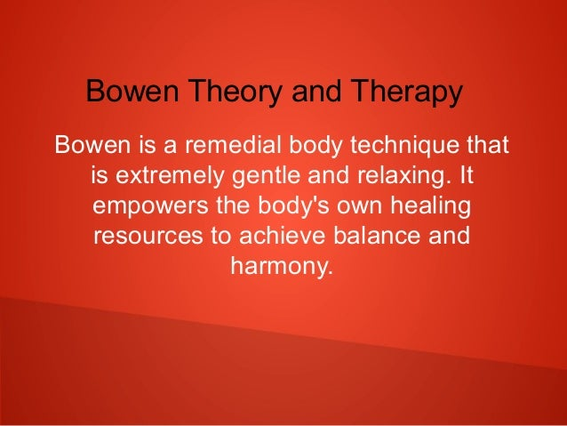 Bowen Theory and Therapy Bowen is a remedial body technique that is extremely gentle and relaxing. It empowers the body's ...