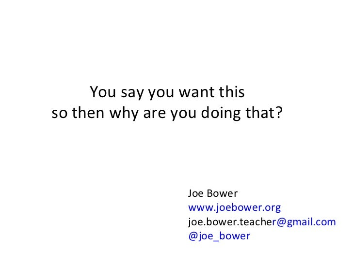 You say you want this so then why are you doing that? Joe Bower www.joebower.org joe.bower.teache [email_address] @joe_bower