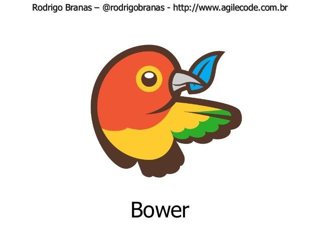 Rodrigo Branas – @rodrigobranas - http://www.agilecode.com.br Bower