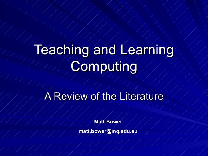 Teaching and Learning Computing A Review of the Literature Matt Bower [email_address]