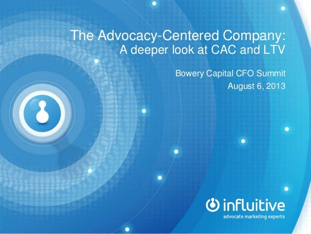 The Advocacy-Centered Company: A deeper look at CAC and LTV Bowery Capital CFO Summit August 6, 2013