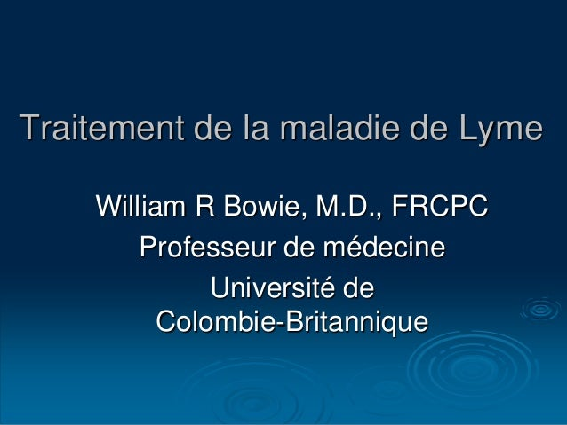 Traitement de la maladie de Lyme William R Bowie, M.D., FRCPC Professeur de médecine Université de Colombie-Britannique
