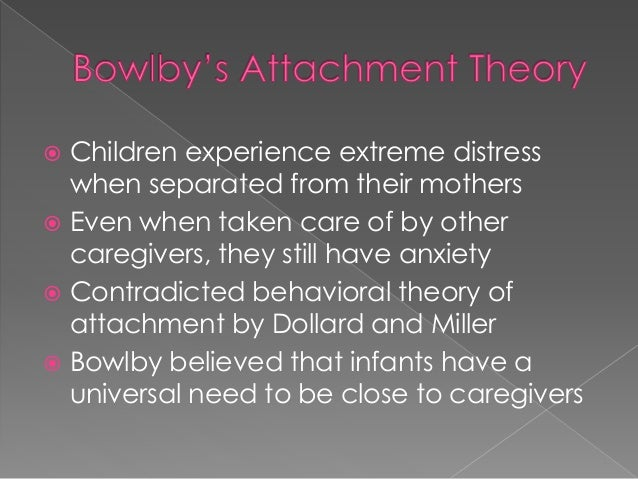 bowlbys theory of attachments Attachment theory is a psychological model that attempts to describe the dynamics of long-term and short-term interpersonal bowlby argued that with attachment theory he had made good the deficiencies of the data and the lack of theory to link alleged cause and effect of maternal.