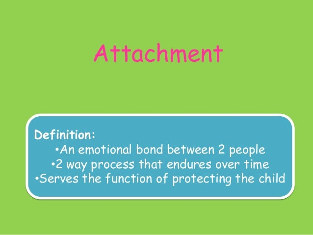 Attachment Definition: •An emotional bond between 2 people •2 way process that endures over time •Serves the function of p...