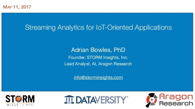 Streaming Analytics for IoT-Oriented Applications Adrian Bowles, PhD  Founder, STORM Insights, Inc.  Lead Analyst, AI, Ara...