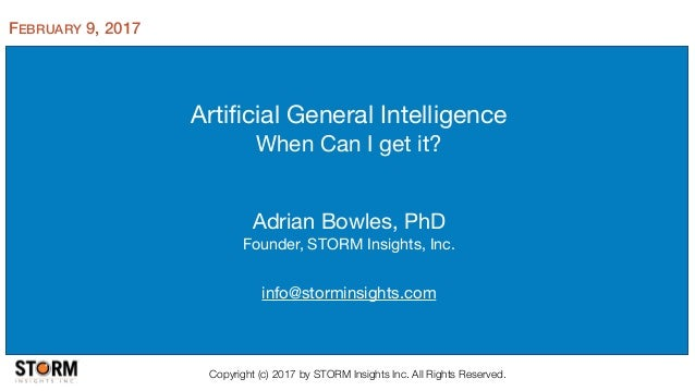 Artificial General Intelligence  When Can I get it? Adrian Bowles, PhD  Founder, STORM Insights, Inc.  info@storminsights.c...