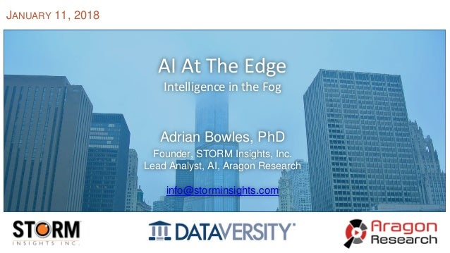 AI At The Edge Intelligence in the Fog Adrian Bowles, PhD Founder, STORM Insights, Inc. Lead Analyst, AI, Aragon Research ...