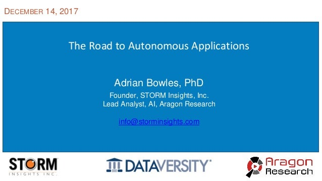 The Road to Autonomous Applications Adrian Bowles, PhD Founder, STORM Insights, Inc. Lead Analyst, AI, Aragon Research inf...