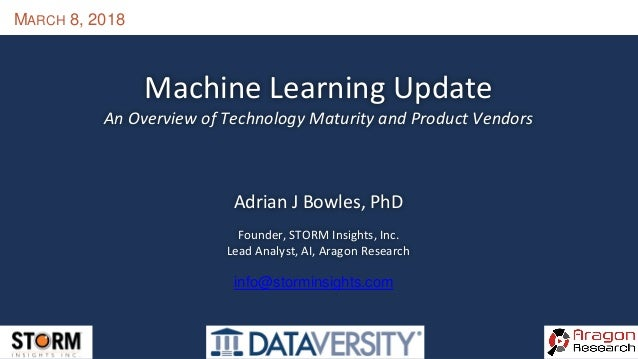 MARCH 8, 2018 Machine Learning Update An Overview of Technology Maturity and Product Vendors Adrian J Bowles, PhD Founder,...
