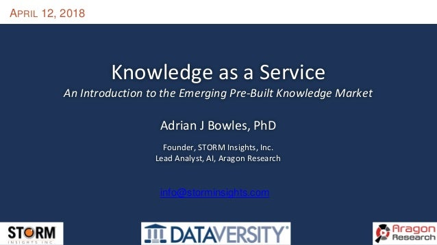 APRIL 12, 2018 Knowledge as a Service An Introduction to the Emerging Pre-Built Knowledge Market Adrian J Bowles, PhD Foun...