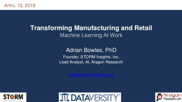 APRIL 12, 2018 Transforming Manufacturing and Retail Machine Learning At Work Adrian Bowles, PhD Founder, STORM Insights, ...