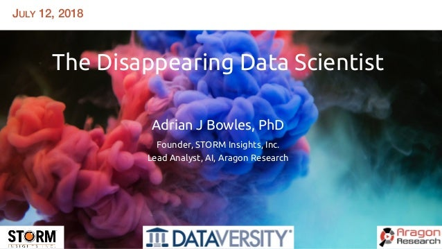 JULY 12, 2018 The Disappearing Data Scientist   Adrian J Bowles, PhD Founder, STORM Insights, Inc. Lead Analyst, AI, Ara...