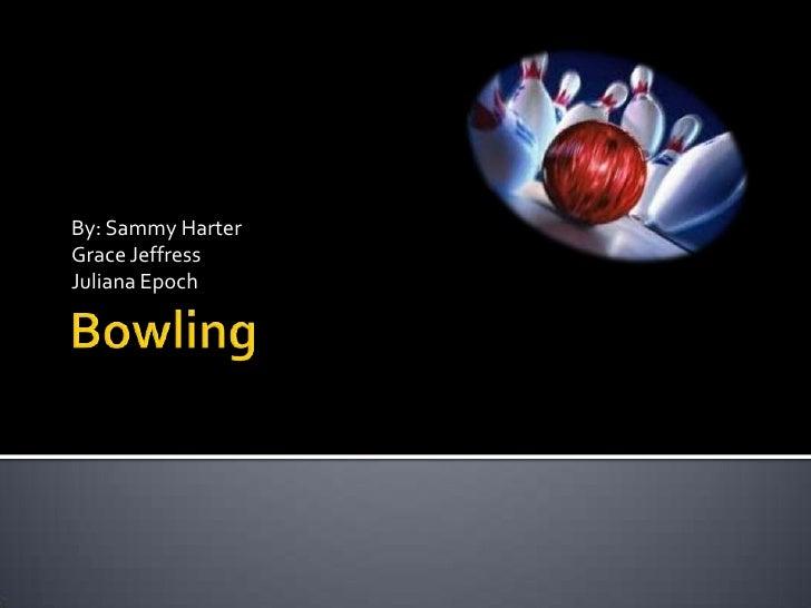 Bowling<br />By: Sammy Harter<br />Grace Jeffress<br />Juliana Epoch<br />