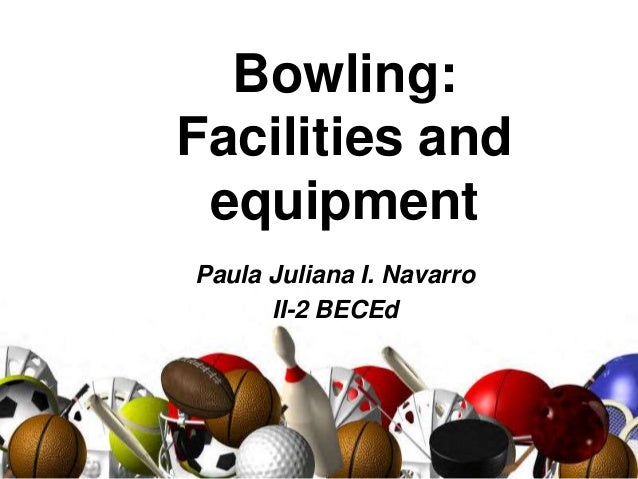 Bowling: Facilities and equipment Paula Juliana I. Navarro II-2 BECEd