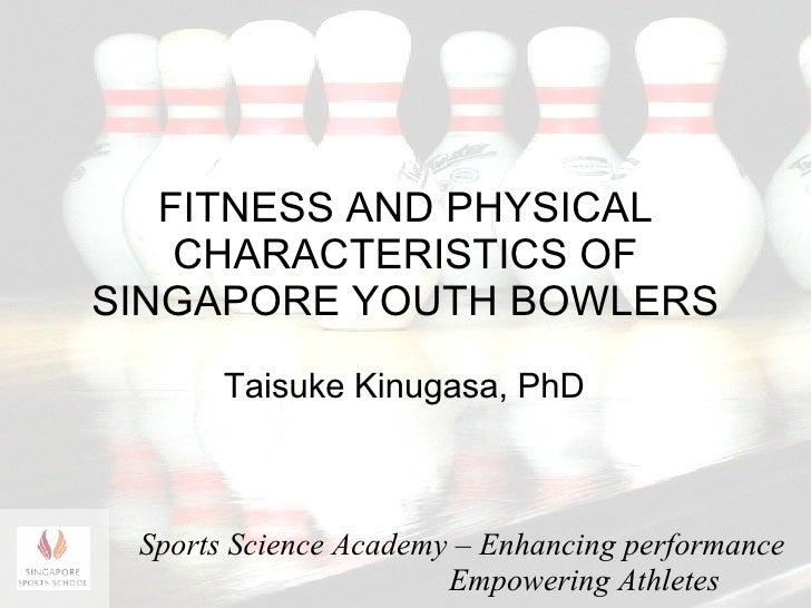 FITNESS AND PHYSICAL CHARACTERISTICS OF SINGAPORE YOUTH BOWLERS Taisuke Kinugasa , PhD Sports  Science Academy – Enhancing...