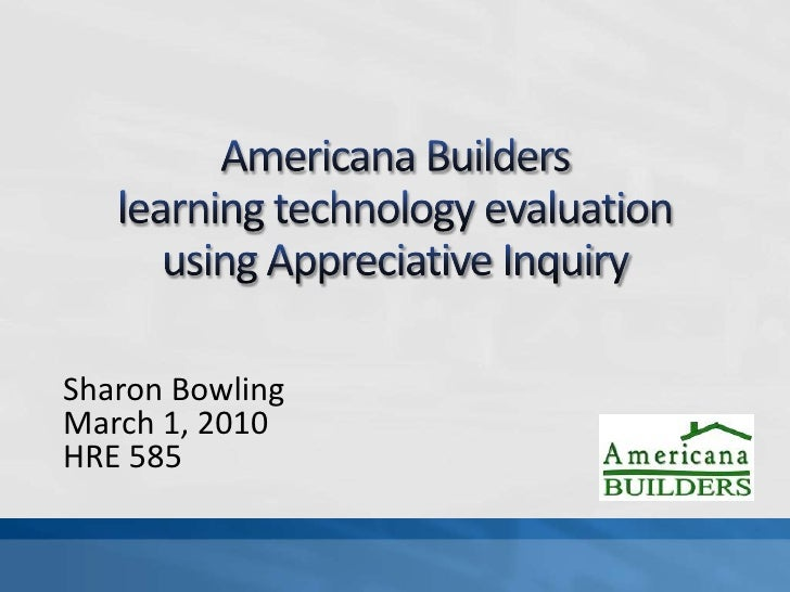 Americana Builders learning technology evaluationusing Appreciative Inquiry<br />Sharon Bowling<br />March 1, 2010<br />HR...