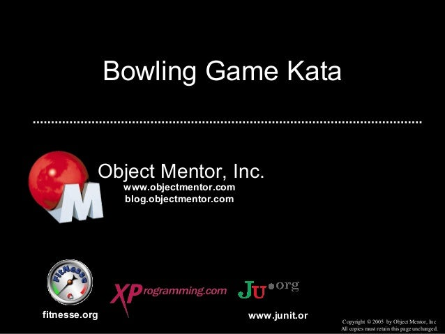 Bowling Game KataObject Mentor, Inc.fitnesse.orgCopyright © 2005 by Object Mentor, IncAll copies must retain this page unc...