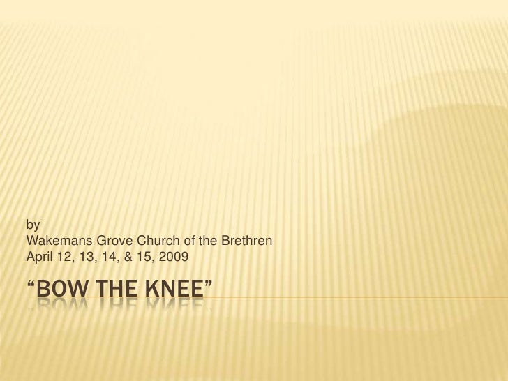 """by Wakemans Grove Church of the Brethren April 12, 13, 14, & 15, 2009  """"BOW THE KNEE"""""""