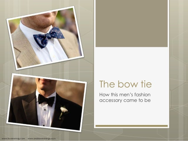 The bow tieHow this men's fashionaccessory came to bewww.iloveswmag.com www.arabiaweddings.com