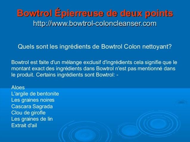Quels sont les ingrédients de Bowtrol Colon nettoyant? Bowtrol est faite d'un mélange exclusif d'ingrédients cela signifie...