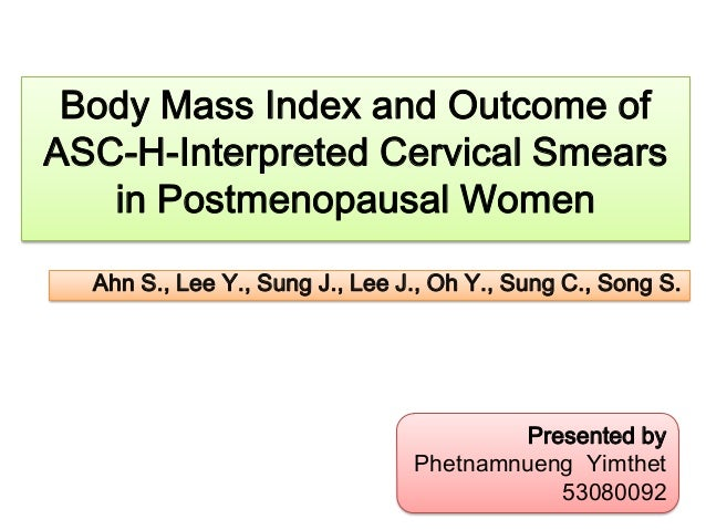 Body Mass Index and Outcome of ASC-H-Interpreted Cervical Smears in Postmenopausal Women Ahn S., Lee Y., Sung J., Lee J., ...