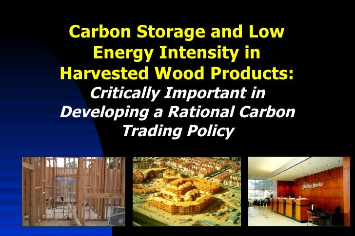 Carbon Storage and Low Energy Intensity in Harvested Wood Products:  Critically Important in Developing a Rational Carbon ...