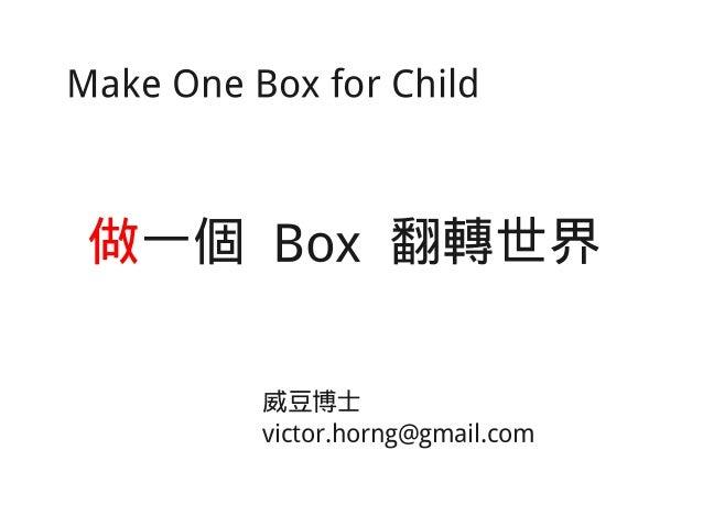 Make One Box for Child 做一個 Box 翻轉世界 威豆博士 victor.horng@gmail.com