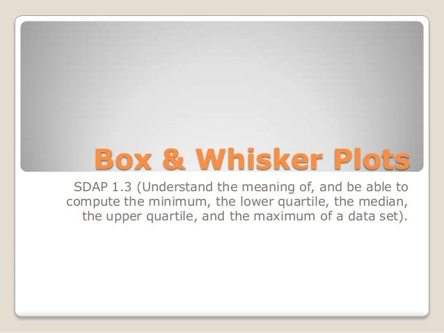 Box & Whisker Plots SDAP 1.3 (Understand the meaning of, and be able to compute the minimum, the lower quartile, the media...